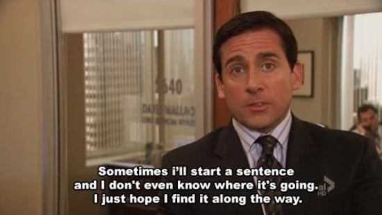 Film still of Michael Scott with caption 'Sometimes I'll start a sentence and I don't even know where it's going. I just hope I find it along the way.